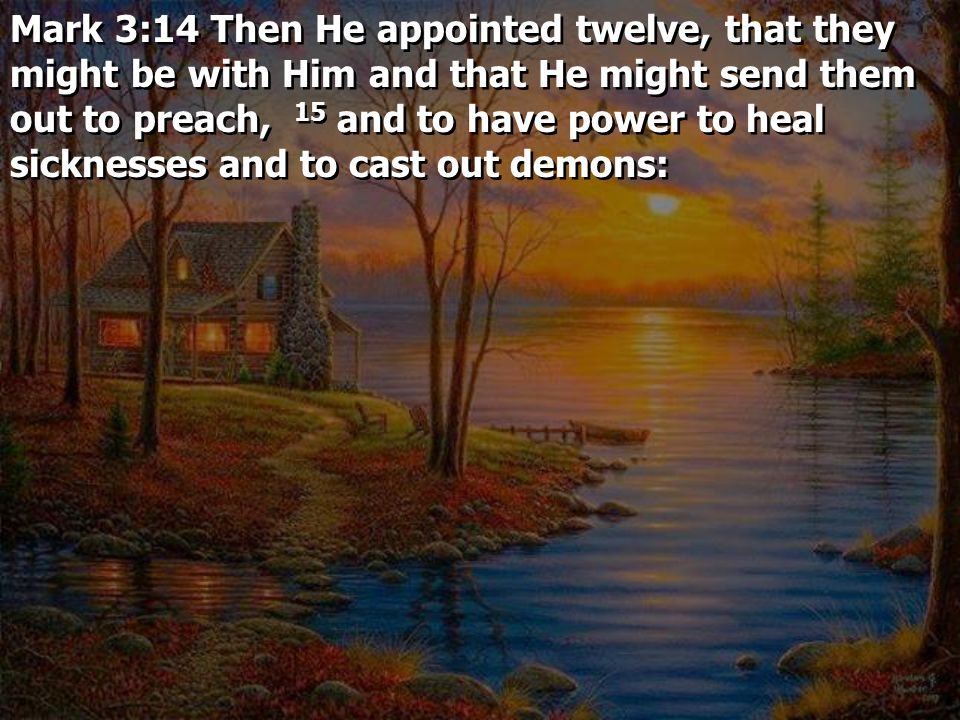 Mark 3:14 Then He appointed twelve, that they might be with Him and that He might send them out to preach, 15 and to have power to heal sicknesses and to cast out demons: