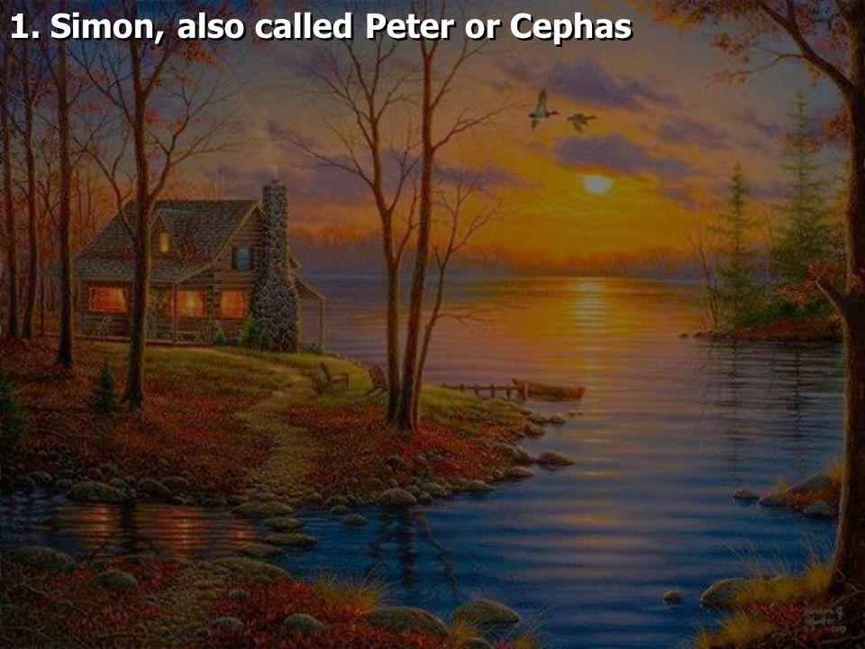 1. Simon, also called Peter or Cephas