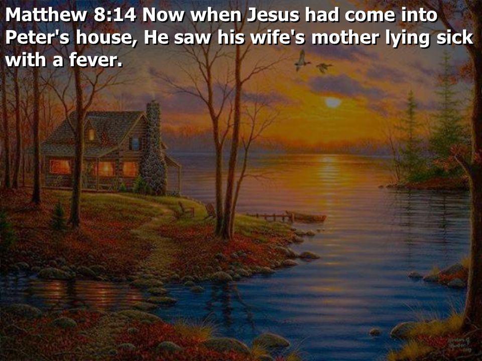 Matthew 8:14 Now when Jesus had come into Peter s house, He saw his wife s mother lying sick with a fever.