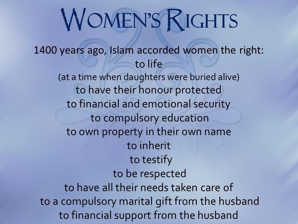 W omen's R IGHTS 1400 years ago, Islam accorded women the right: to life (at a time when daughters were buried alive) to have their honour protected t