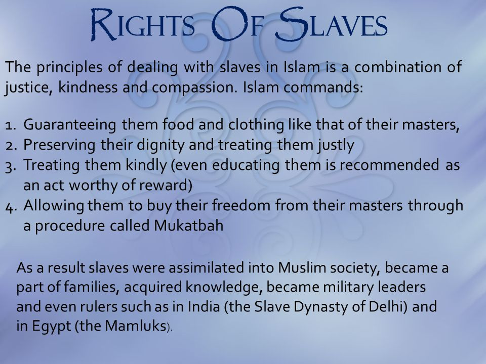 R IGHTS O F S laveS The principles of dealing with slaves in Islam is a combination of justice, kindness and compassion. Islam commands: As a result s