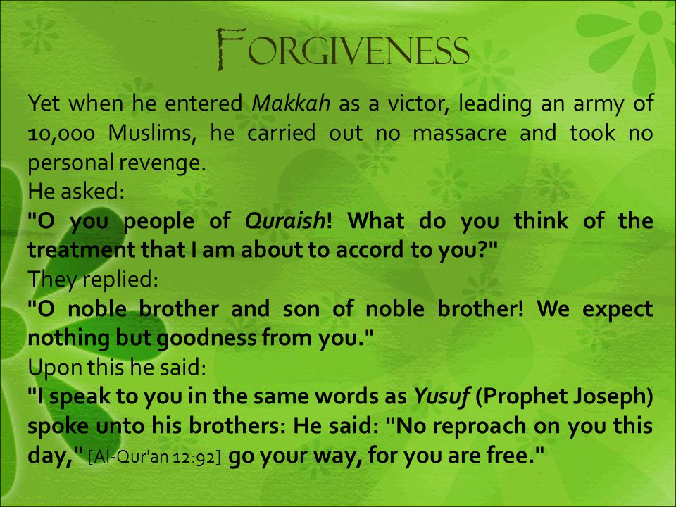 F orgiveness Yet when he entered Makkah as a victor, leading an army of 10,000 Muslims, he carried out no massacre and took no personal revenge. He as