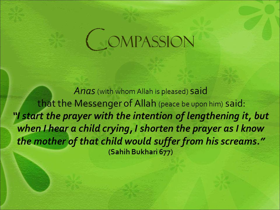 "C ompassion Anas (with whom Allah is pleased) said that the Messenger of Allah (peace be upon him) said: ""I start the prayer with the intention of len"