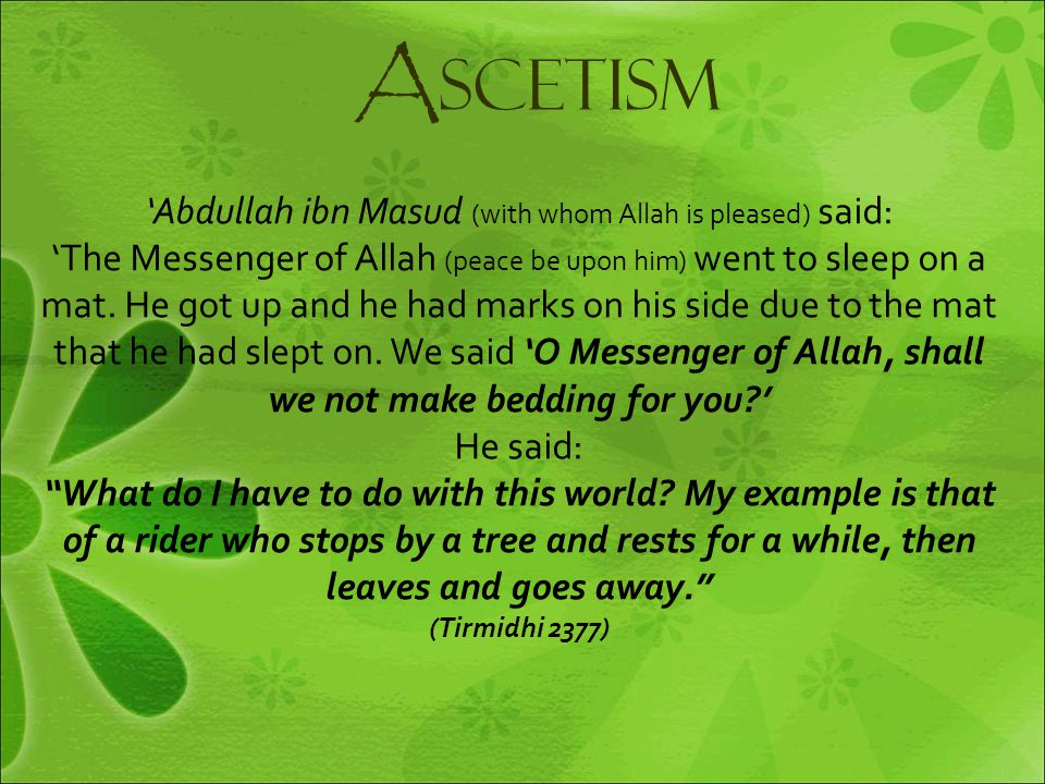 A SCETISM 'Abdullah ibn Masud (with whom Allah is pleased) said: 'The Messenger of Allah (peace be upon him) went to sleep on a mat. He got up and he