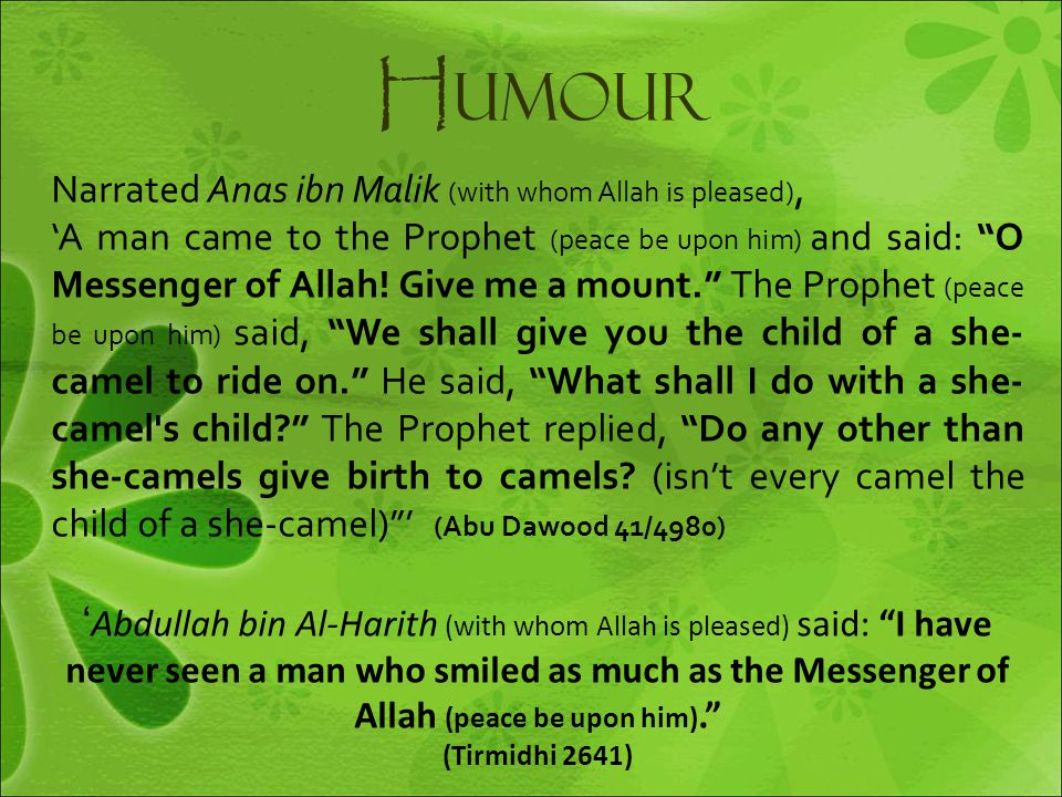"H umour Narrated Anas ibn Malik (with whom Allah is pleased), 'A man came to the Prophet (peace be upon him) and said: ""O Messenger of Allah! Give me"