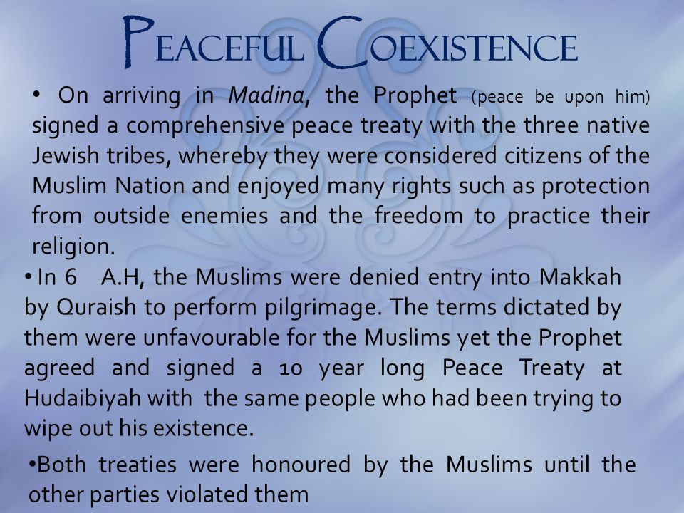 P eaceful C oexistence On arriving in Madina, the Prophet (peace be upon him) signed a comprehensive peace treaty with the three native Jewish tribes,