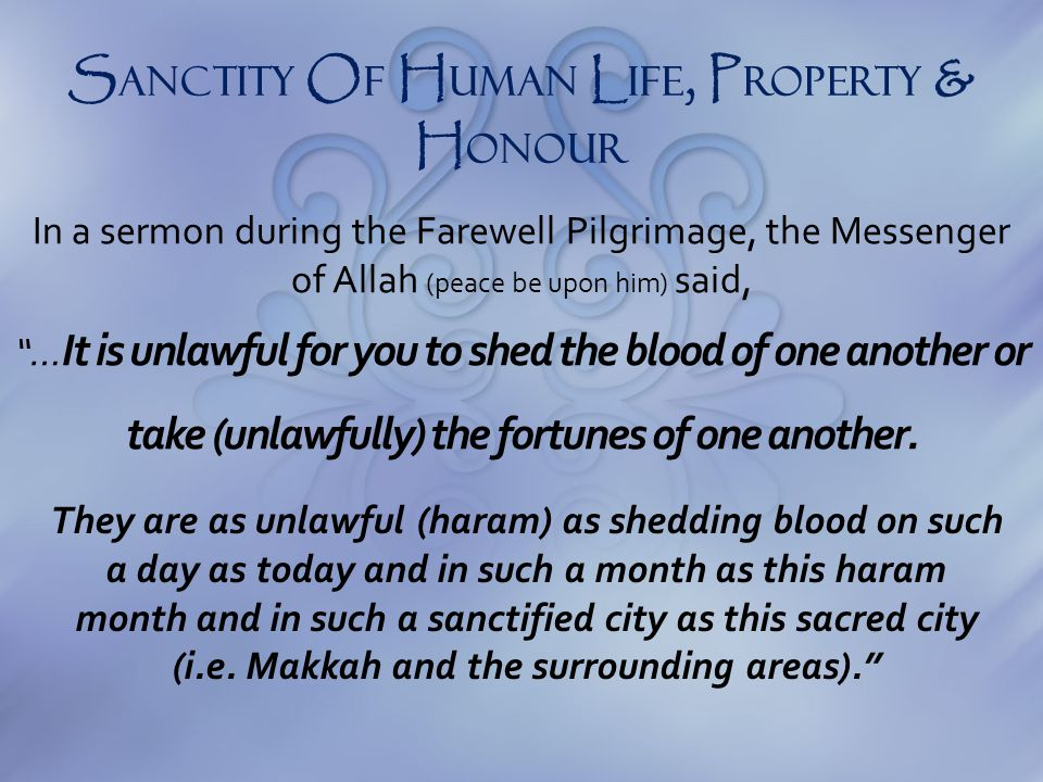"In a sermon during the Farewell Pilgrimage, the Messenger of Allah (peace be upon him) said, ""… It is unlawful for you to shed the blood of one anothe"