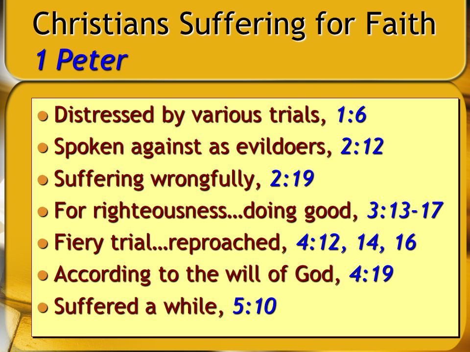 2 Christians Suffering for Faith 1 Peter Distressed by various trials, 1:6 Distressed by various trials, 1:6 Spoken against as evildoers, 2:12 Spoken