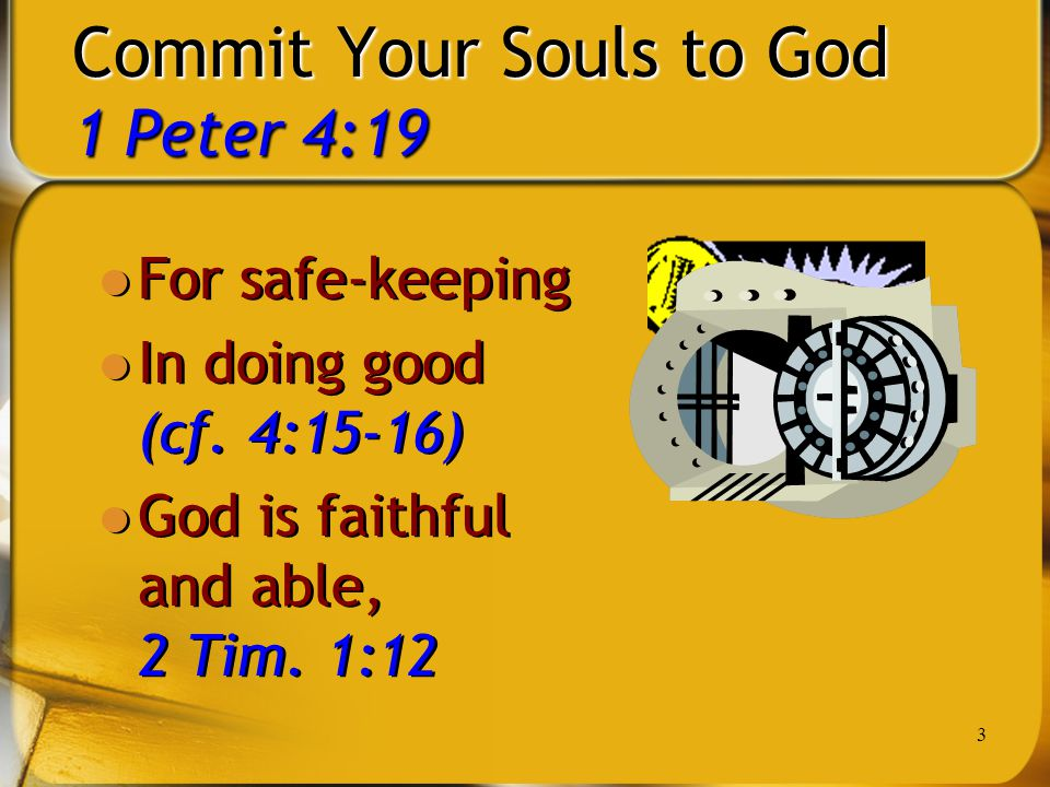 3 Commit Your Souls to God 1 Peter 4:19 For safe-keeping In doing good (cf. 4:15-16) God is faithful and able, 2 Tim. 1:12 For safe-keeping In doing g