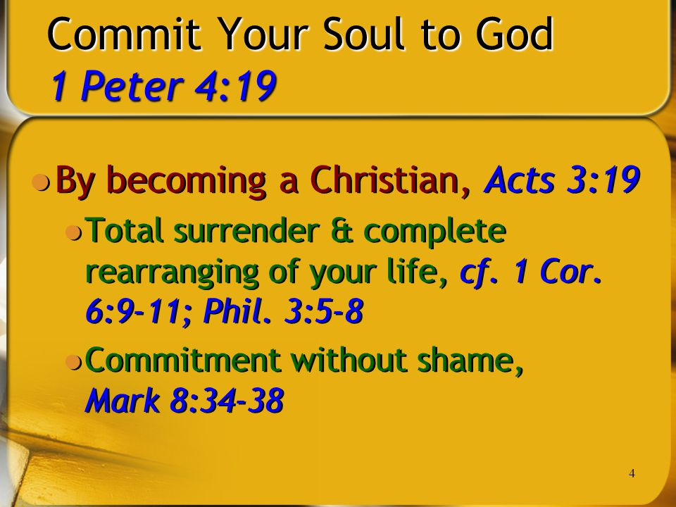 4 Commit Your Soul to God 1 Peter 4:19 By becoming a Christian, Acts 3:19 Total surrender & complete rearranging of your life, cf. 1 Cor. 6:9-11; Phil