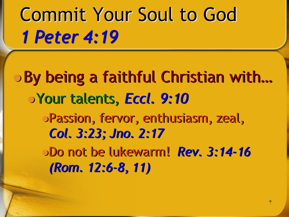 7 Commit Your Soul to God 1 Peter 4:19 By being a faithful Christian with… Your talents, Eccl. 9:10 Passion, fervor, enthusiasm, zeal, Col. 3:23; Jno.