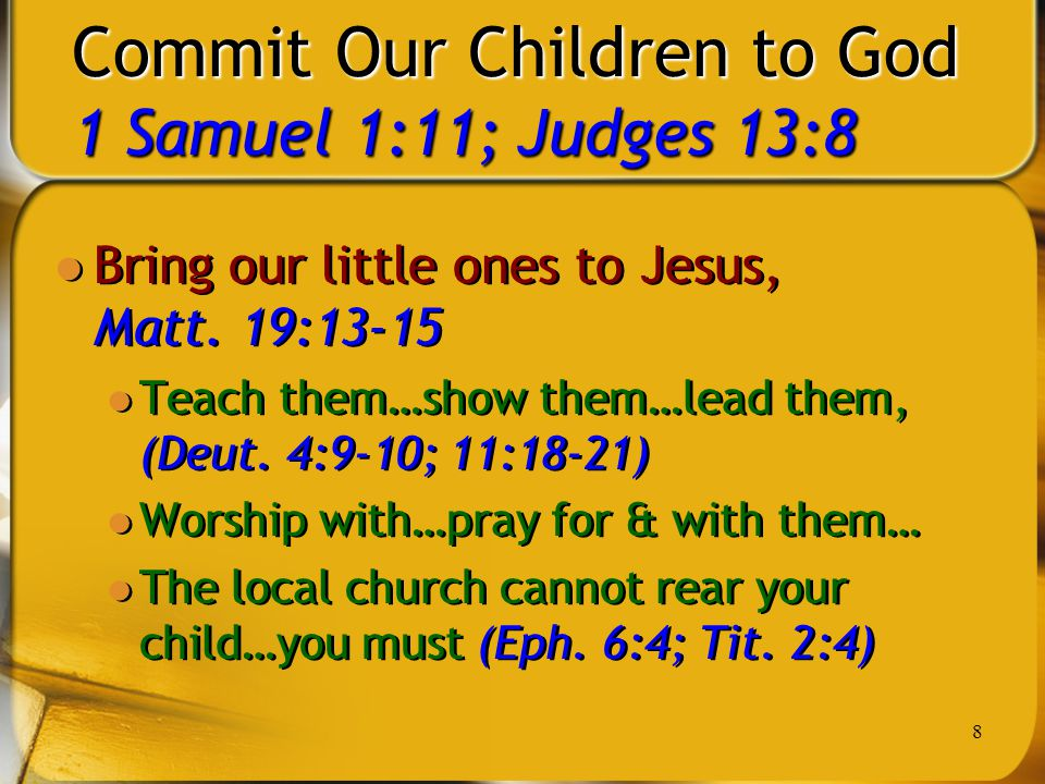 8 Commit Our Children to God 1 Samuel 1:11; Judges 13:8 Bring our little ones to Jesus, Matt. 19:13-15 Teach them…show them…lead them, (Deut. 4:9-10;