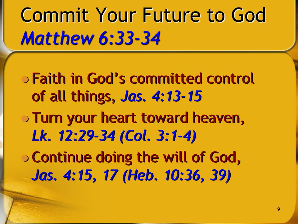 9 Commit Your Future to God Matthew 6:33-34 Faith in God's committed control of all things, Jas. 4:13-15 Turn your heart toward heaven, Lk. 12:29-34 (