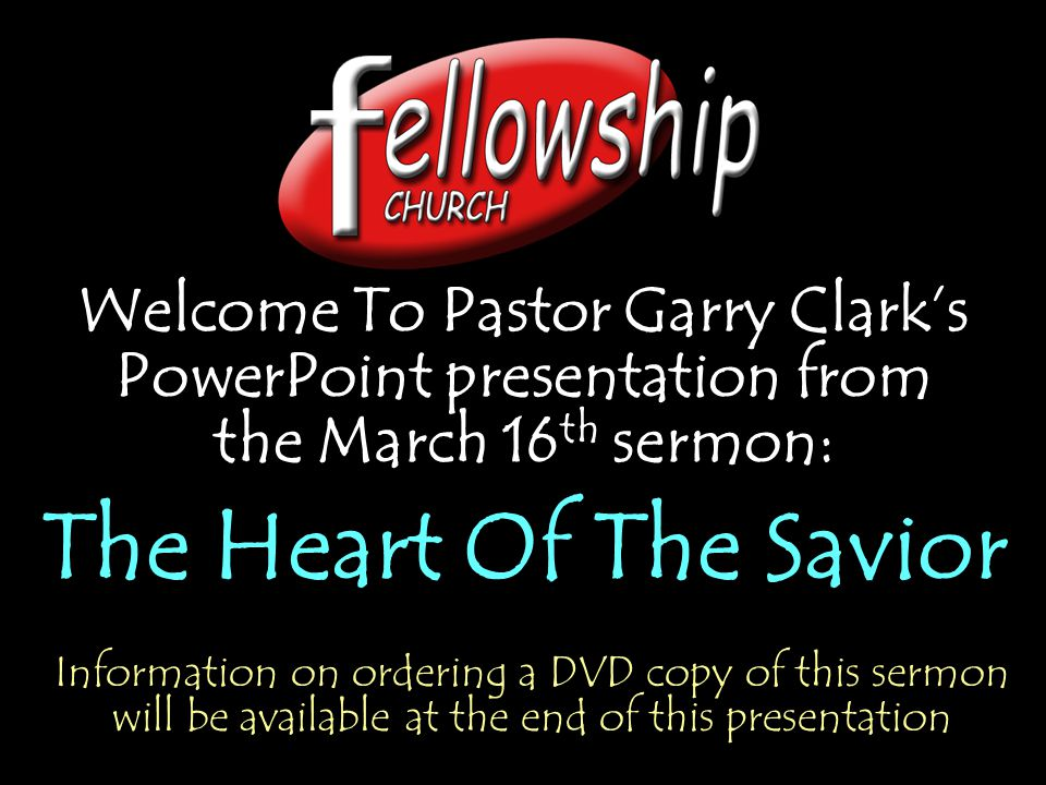 Welcome To Pastor Garry Clark's PowerPoint presentation from the March 16 th sermon: The Heart Of The Savior Welcome To Pastor Garry Clark's PowerPoint presentation from the March 16 th sermon: The Heart Of The Savior Information on ordering a DVD copy of this sermon will be available at the end of this presentation