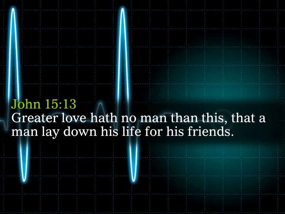 John 15:13 John 15:13 Greater love hath no man than this, that a man lay down his life for his friends.