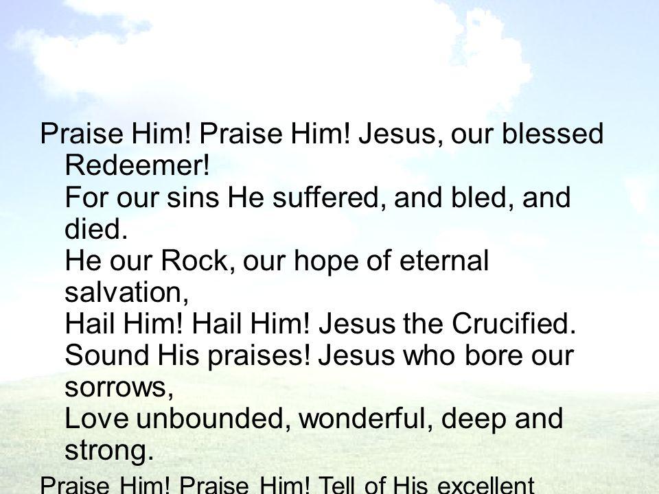 Praise Him.Praise Him. Jesus, our blessed Redeemer.