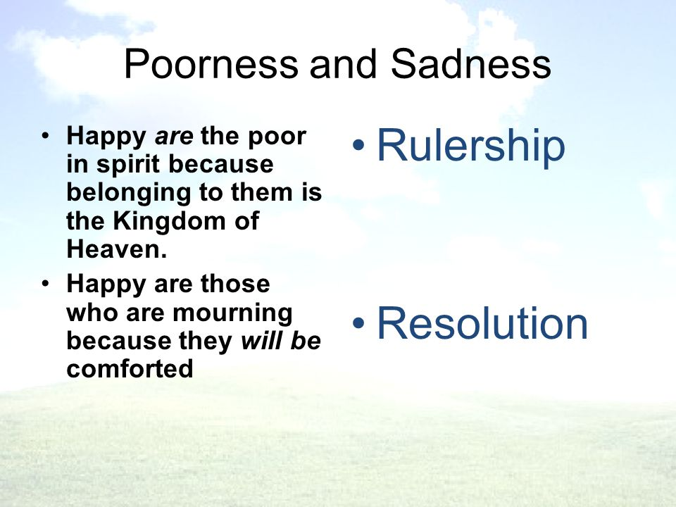 Poorness and Sadness Happy are the poor in spirit because belonging to them is the Kingdom of Heaven.