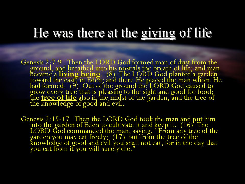 He was there at the giving of life Genesis 2:7-9 Then the LORD God formed man of dust from the ground, and breathed into his nostrils the breath of life; and man became a living being.