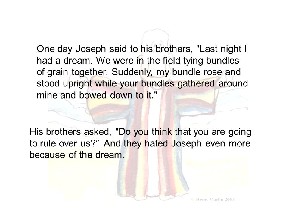 One day Joseph said to his brothers, Last night I had a dream.