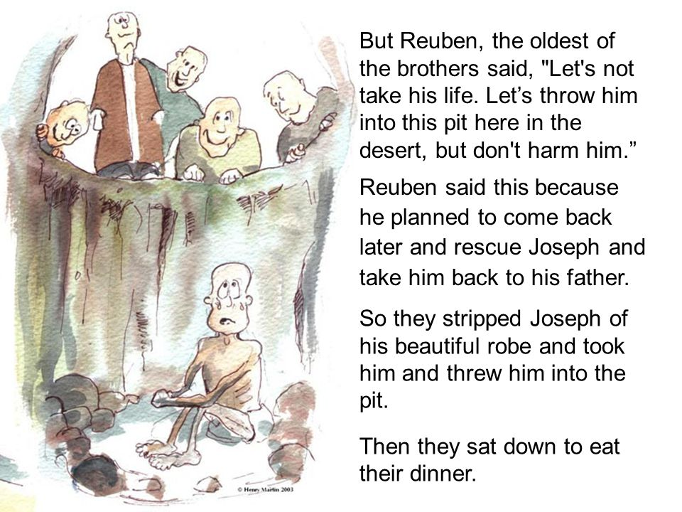 But Reuben, the oldest of the brothers said, Let s not take his life.