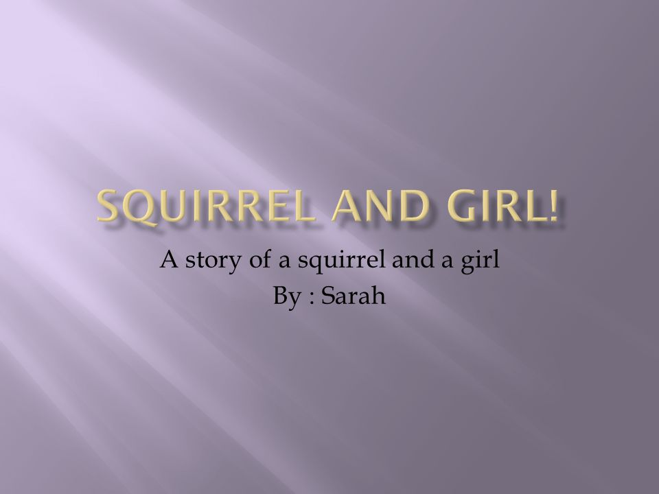 A story of a squirrel and a girl By : Sarah