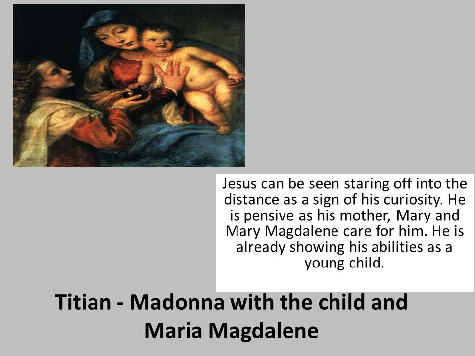 Titian - Madonna with the child and Maria Magdalene Jesus can be seen staring off into the distance as a sign of his curiosity.