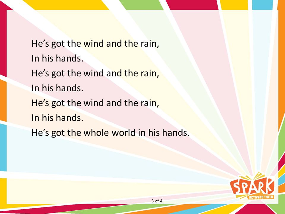 He's got the wind and the rain, In his hands. He's got the wind and the rain, In his hands.