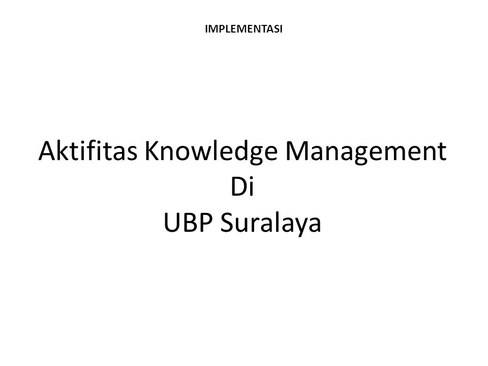 IMPLEMENTASI Aktifitas Knowledge Management Di UBP Suralaya