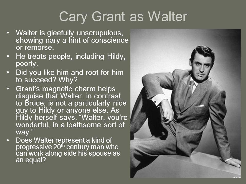 Cary Grant as Walter Walter is gleefully unscrupulous, showing nary a hint of conscience or remorse. He treats people, including Hildy, poorly. Did yo