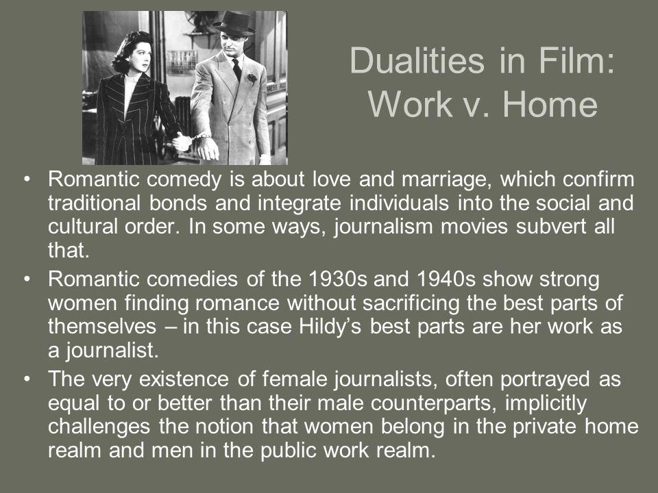 Dualities in Film: Work v. Home Romantic comedy is about love and marriage, which confirm traditional bonds and integrate individuals into the social