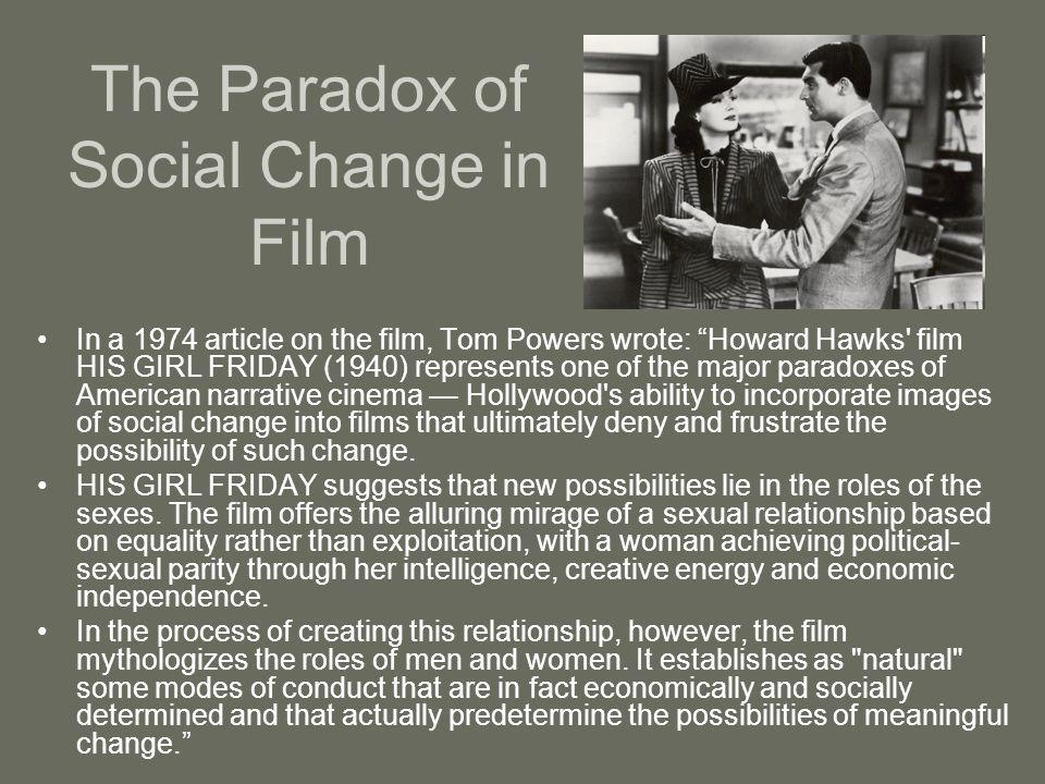 "The Paradox of Social Change in Film In a 1974 article on the film, Tom Powers wrote: ""Howard Hawks' film HIS GIRL FRIDAY (1940) represents one of the"