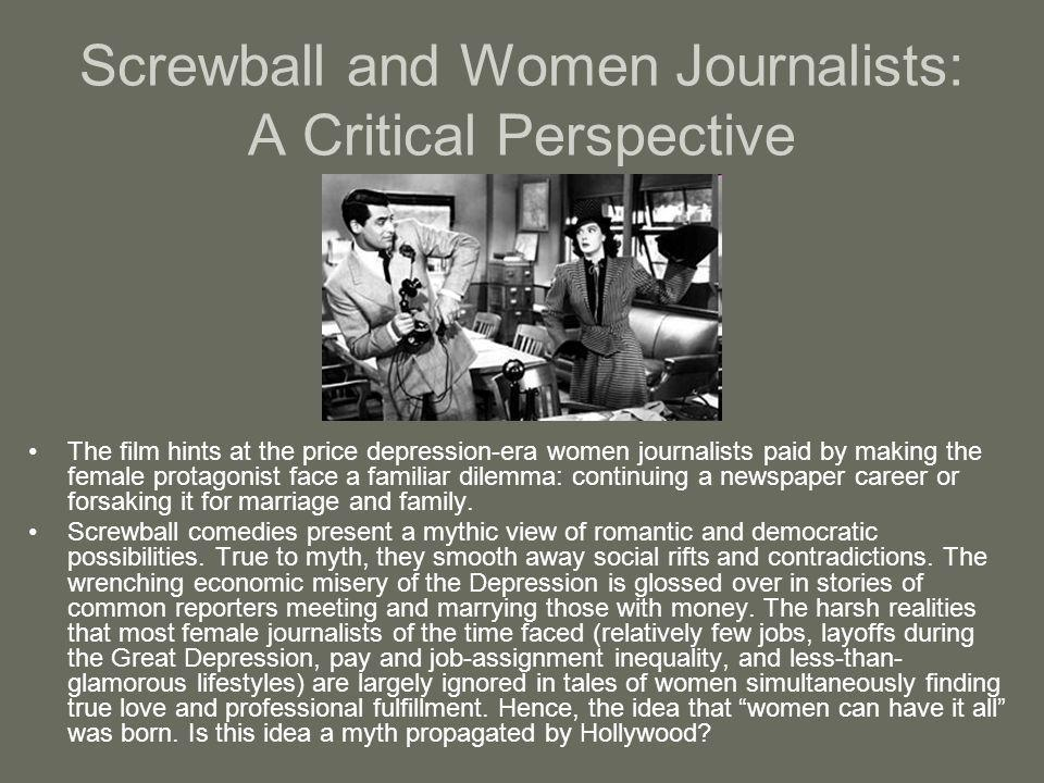 Screwball and Women Journalists: A Critical Perspective The film hints at the price depression-era women journalists paid by making the female protago