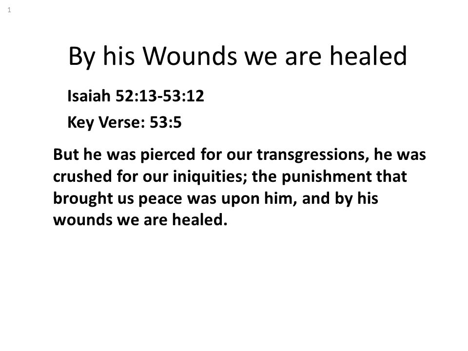 By his Wounds we are healed Isaiah 52:13-53:12 Key Verse: 53:5 But he was pierced for our transgressions, he was crushed for our iniquities; the punis