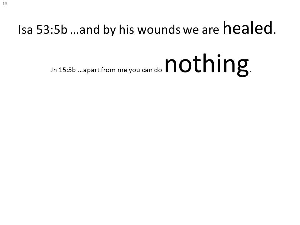 Isa 53:5b …and by his wounds we are healed. Jn 15:5b …apart from me you can do nothing. 16