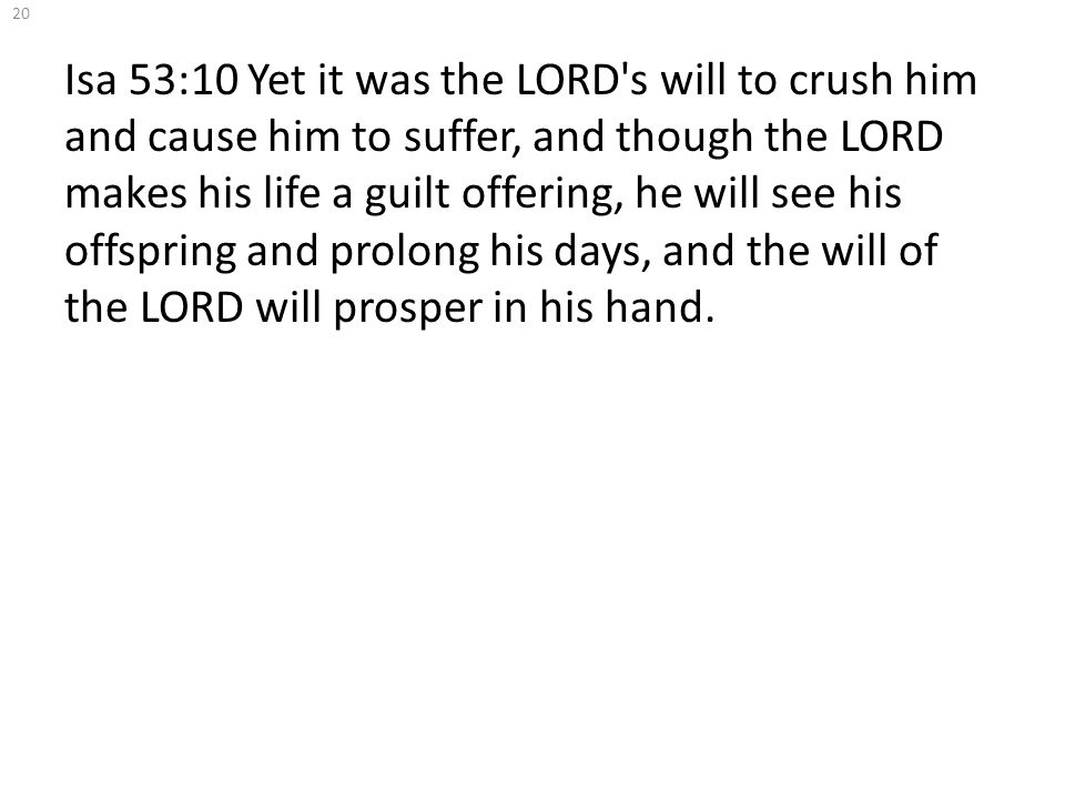 Isa 53:10 Yet it was the LORD's will to crush him and cause him to suffer, and though the LORD makes his life a guilt offering, he will see his offspr