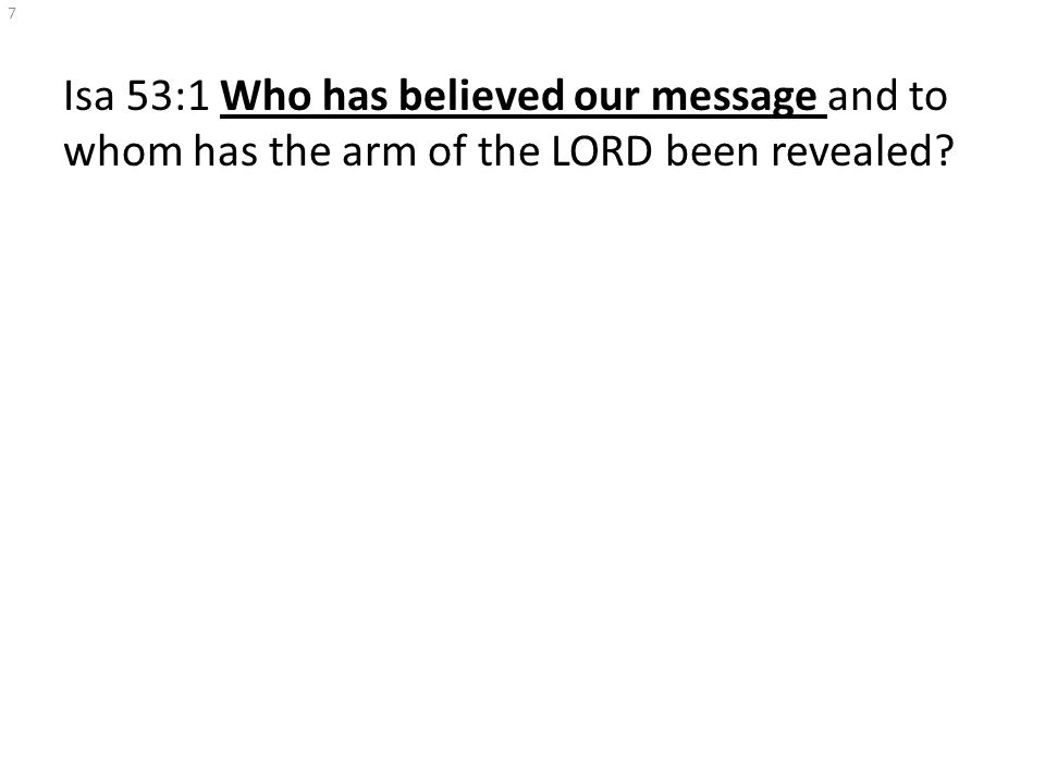 Isa 53:1 Who has believed our message and to whom has the arm of the LORD been revealed? 7