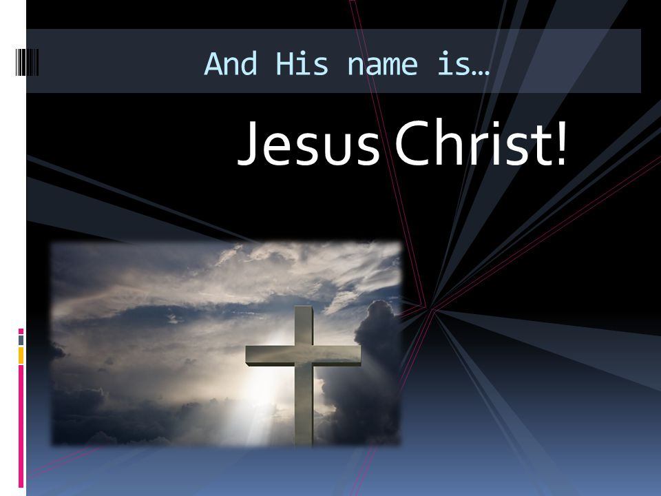 Jesus Christ! And His name is…