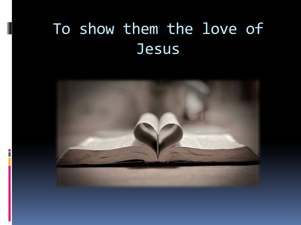 To show them the love of Jesus