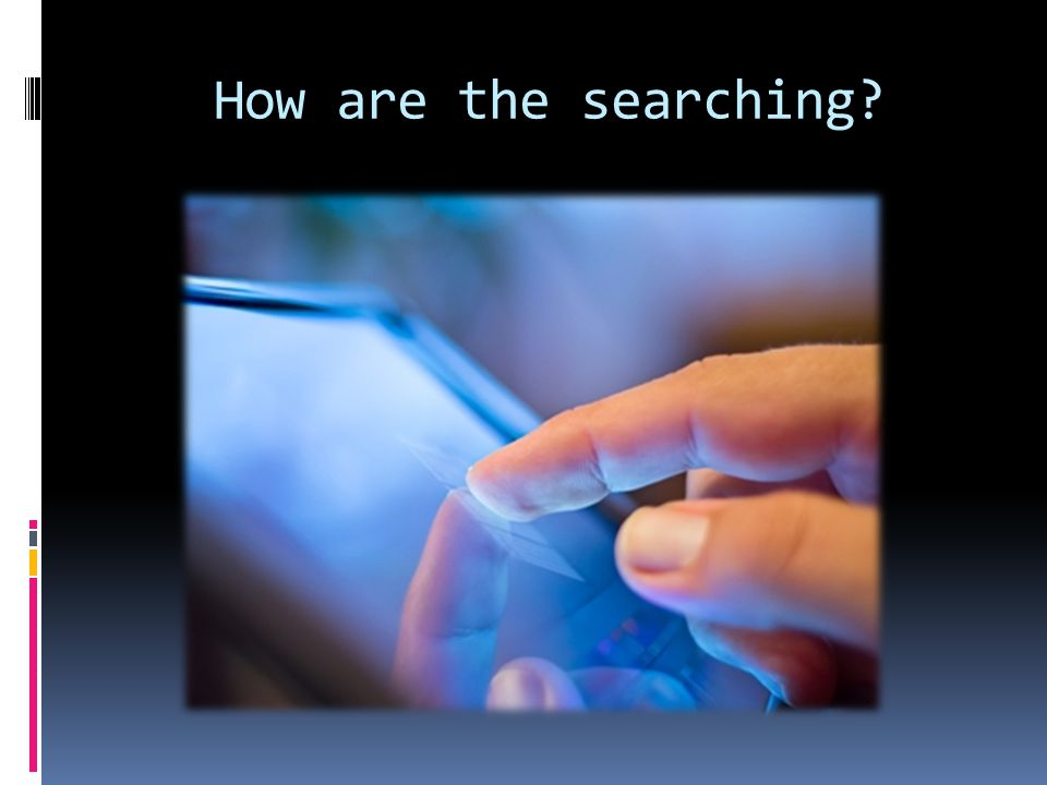 How are the searching?