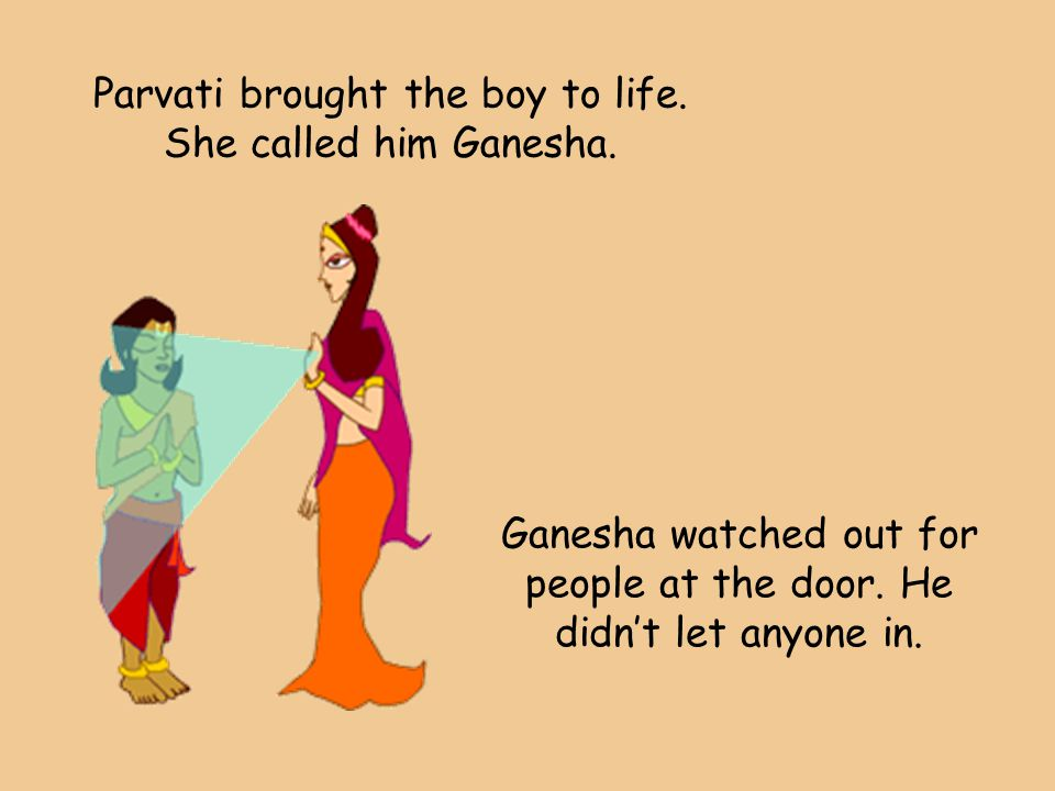Parvati brought the boy to life. She called him Ganesha. Ganesha watched out for people at the door. He didn't let anyone in.