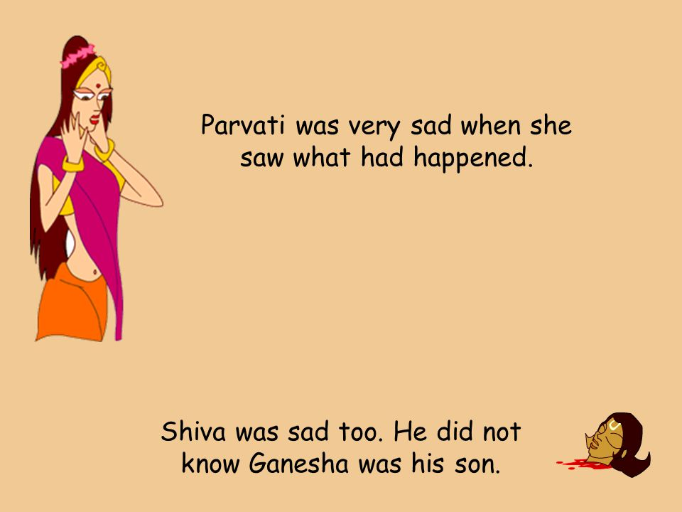 Parvati was very sad when she saw what had happened.