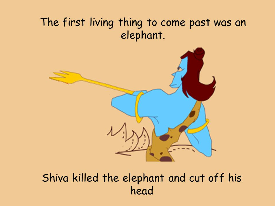The first living thing to come past was an elephant. Shiva killed the elephant and cut off his head