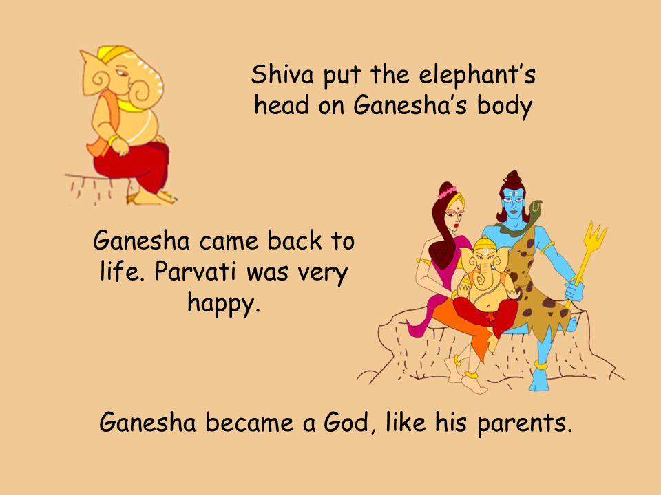 Shiva put the elephant's head on Ganesha's body Ganesha came back to life. Parvati was very happy. Ganesha became a God, like his parents.