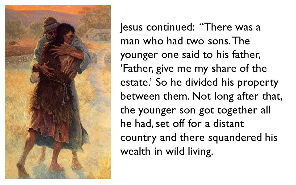 """Jesus continued: """"There was a man who had two sons. The younger one said to his father, 'Father, give me my share of the estate.' So he divided his pr"""