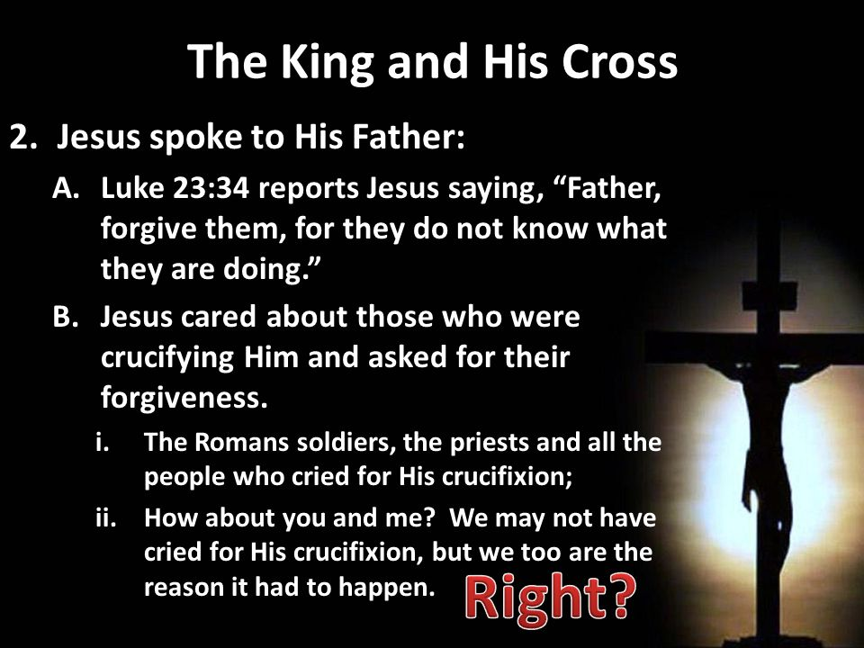 The King and His Cross 2.Jesus spoke to His Father: A.Luke 23:34 reports Jesus saying, Father, forgive them, for they do not know what they are doing. B.Jesus cared about those who were crucifying Him and asked for their forgiveness.