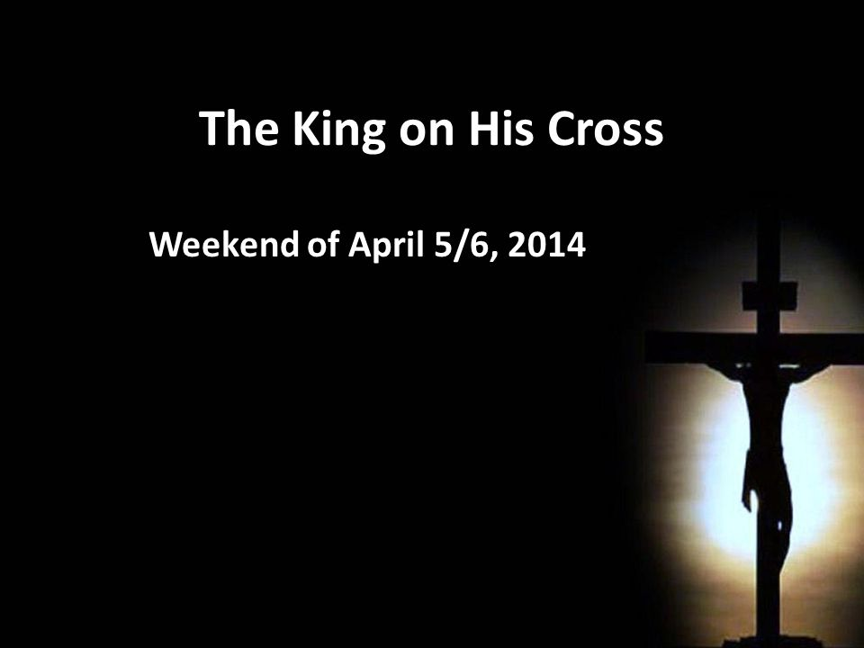 The King on His Cross Weekend of April 5/6, 2014