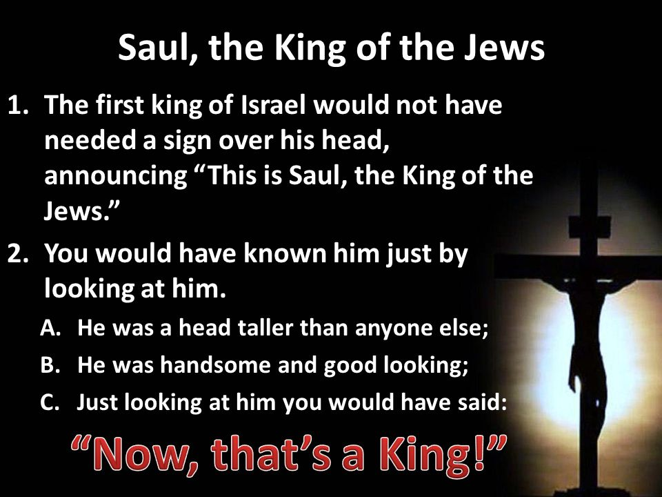 Saul, the King of the Jews 1.The first king of Israel would not have needed a sign over his head, announcing This is Saul, the King of the Jews. 2.You would have known him just by looking at him.