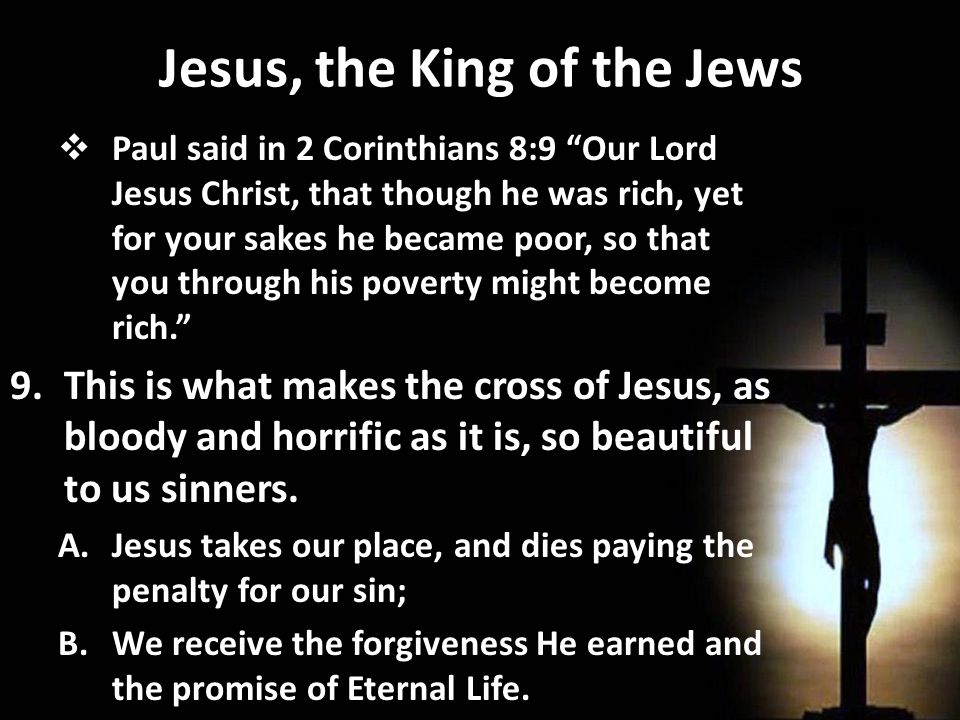 Jesus, the King of the Jews  Paul said in 2 Corinthians 8:9 Our Lord Jesus Christ, that though he was rich, yet for your sakes he became poor, so that you through his poverty might become rich. 9.This is what makes the cross of Jesus, as bloody and horrific as it is, so beautiful to us sinners.