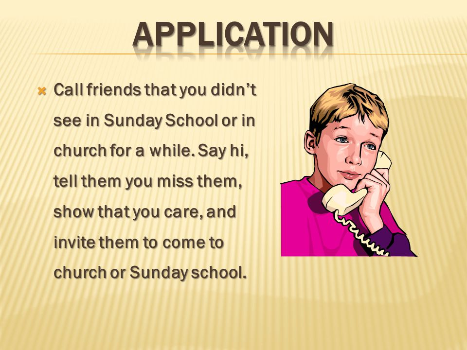  Call friends that you didn't see in Sunday School or in church for a while.