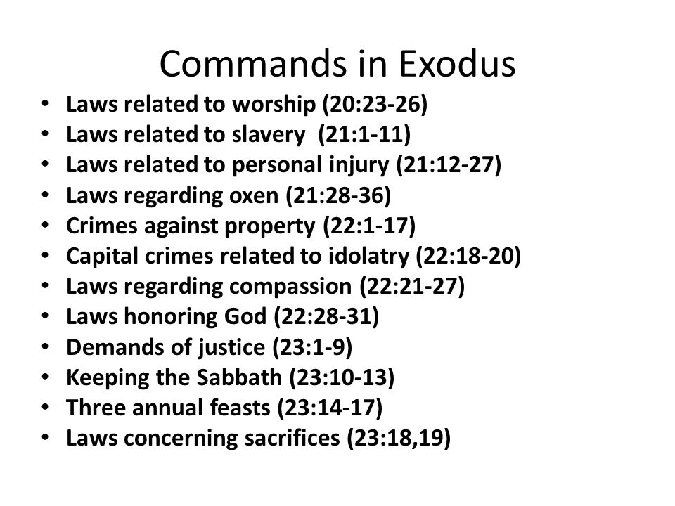 Commands in Exodus Laws related to worship (20:23-26) Laws related to slavery (21:1-11) Laws related to personal injury (21:12-27) Laws regarding oxen (21:28-36) Crimes against property (22:1-17) Capital crimes related to idolatry (22:18-20) Laws regarding compassion (22:21-27) Laws honoring God (22:28-31) Demands of justice (23:1-9) Keeping the Sabbath (23:10-13) Three annual feasts (23:14-17) Laws concerning sacrifices (23:18,19)